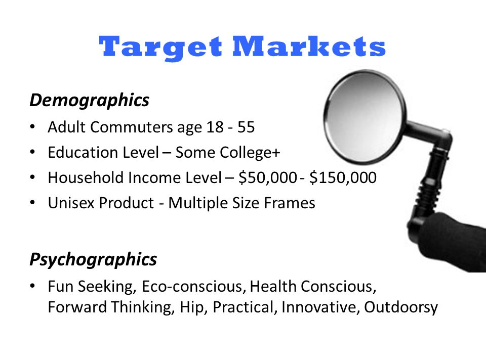 Target Markets Demographics Adult Commuters age 18 - 55 Education Level – Some College+ Household Income Level – $50,000 - $150,000 Unisex Product - Multiple Size Frames Psychographics Fun Seeking, Eco-conscious, Health Conscious, Forward Thinking, Hip, Practical, Innovative, Outdoorsy