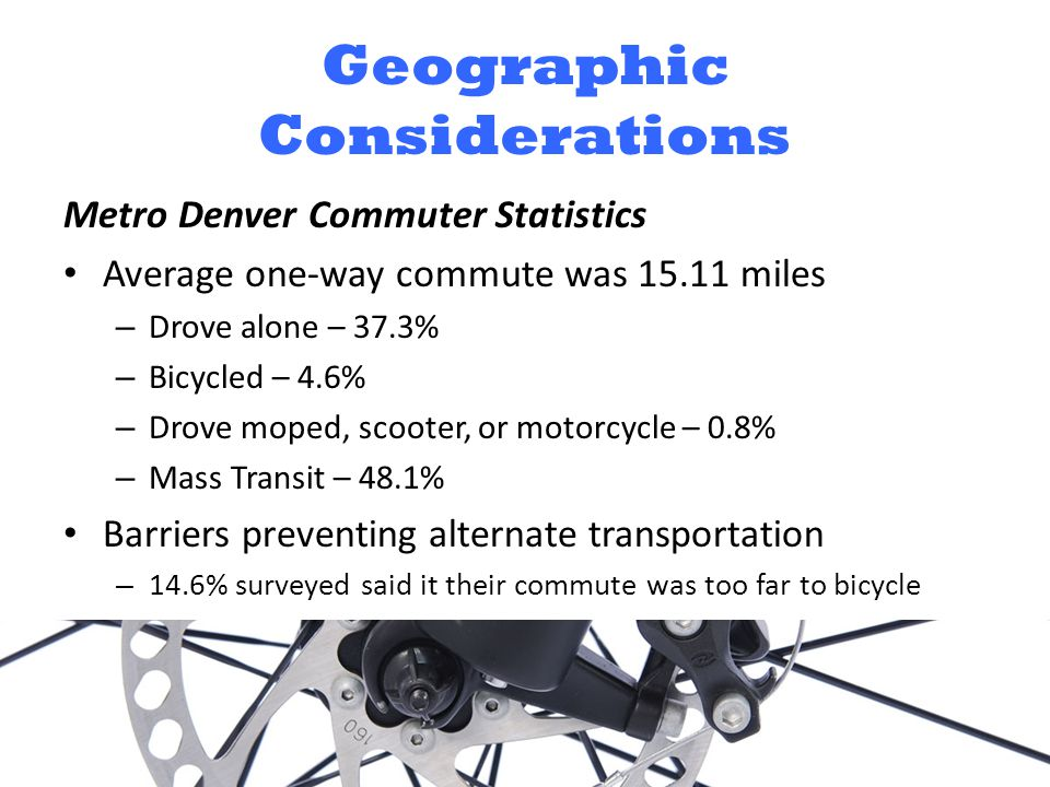 Geographic Considerations Metro Denver Commuter Statistics Average one-way commute was 15.11 miles – Drove alone – 37.3% – Bicycled – 4.6% – Drove moped, scooter, or motorcycle – 0.8% – Mass Transit – 48.1% Barriers preventing alternate transportation – 14.6% surveyed said it their commute was too far to bicycle