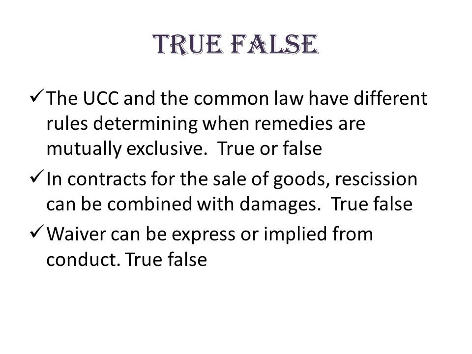 true False The UCC and the common law have different rules determining when remedies are mutually exclusive. True or false In contracts for the sale o