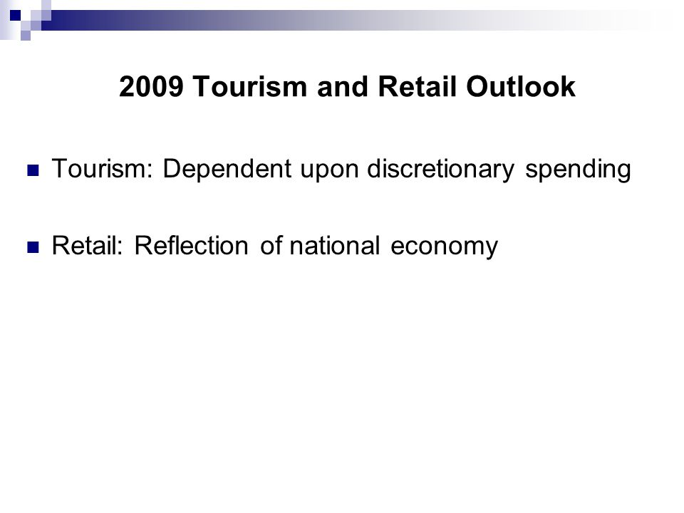 2009 Tourism and Retail Outlook Tourism: Dependent upon discretionary spending Retail: Reflection of national economy