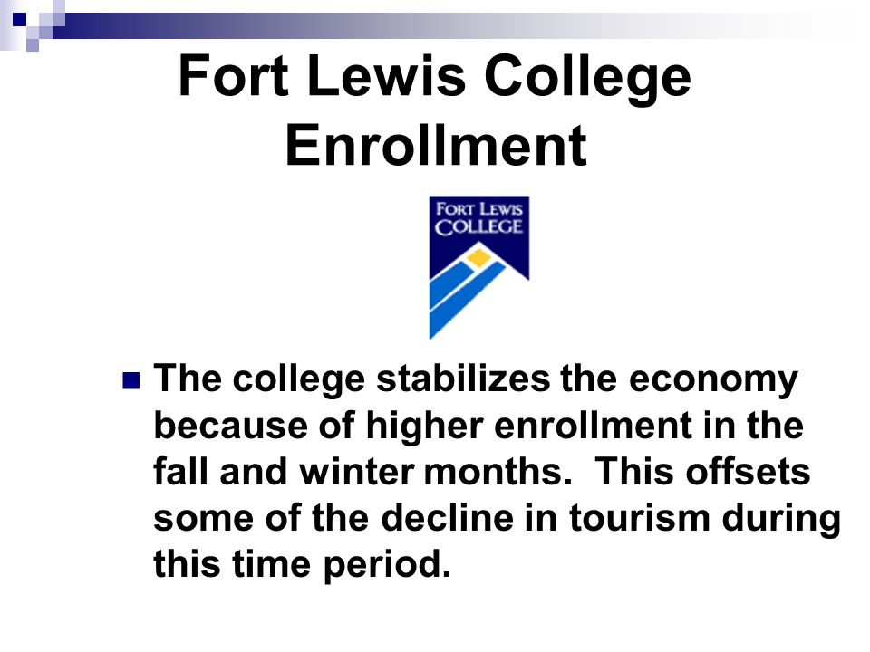 Fort Lewis College Enrollment The college stabilizes the economy because of higher enrollment in the fall and winter months.