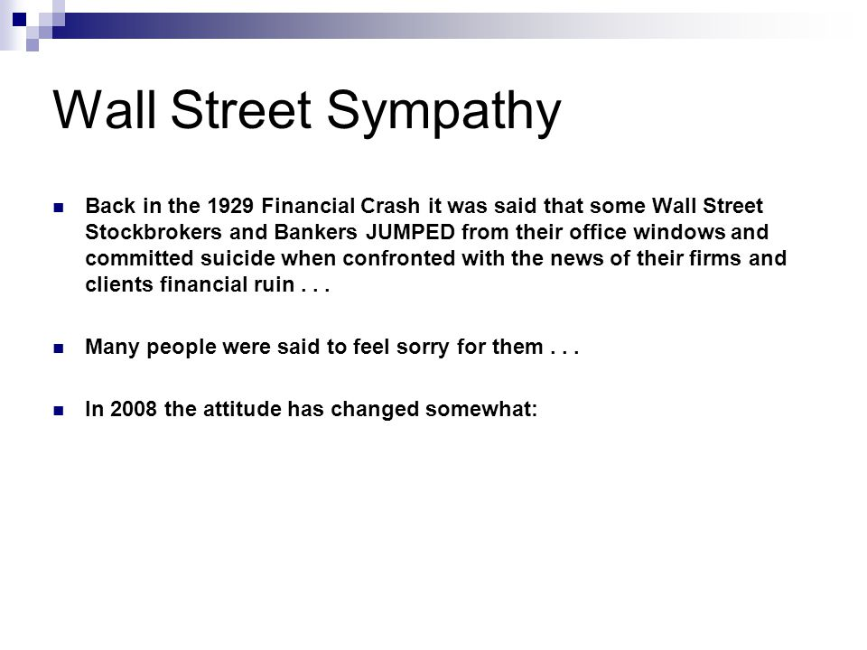 Wall Street Sympathy Back in the 1929 Financial Crash it was said that some Wall Street Stockbrokers and Bankers JUMPED from their office windows and committed suicide when confronted with the news of their firms and clients financial ruin...