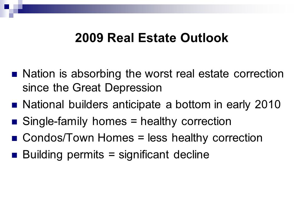 2009 Real Estate Outlook Nation is absorbing the worst real estate correction since the Great Depression National builders anticipate a bottom in early 2010 Single-family homes = healthy correction Condos/Town Homes = less healthy correction Building permits = significant decline