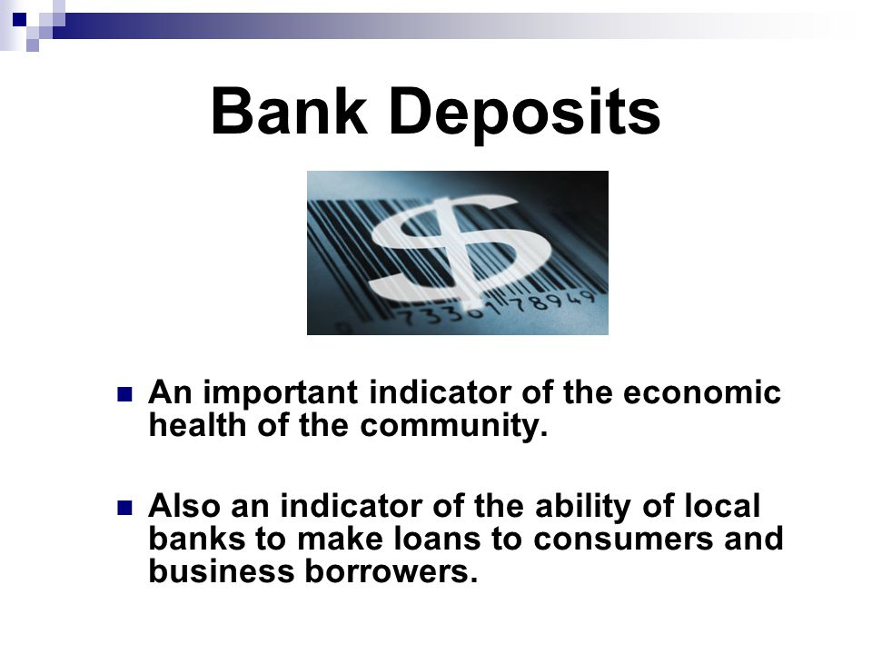 Bank Deposits An important indicator of the economic health of the community.