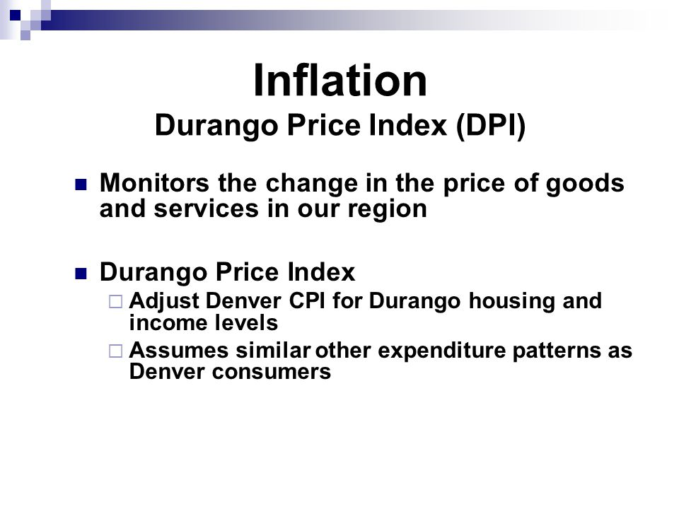 Inflation Durango Price Index (DPI) Monitors the change in the price of goods and services in our region Durango Price Index  Adjust Denver CPI for Durango housing and income levels  Assumes similar other expenditure patterns as Denver consumers