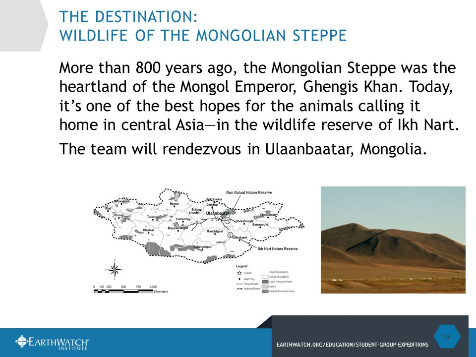 EARTHWATCH.ORG/EDUCATION/STUDENT-GROUP-EXPEDITIONS THE DESTINATION: WILDLIFE OF THE MONGOLIAN STEPPE More than 800 years ago, the Mongolian Steppe was the heartland of the Mongol Emperor, Ghengis Khan.