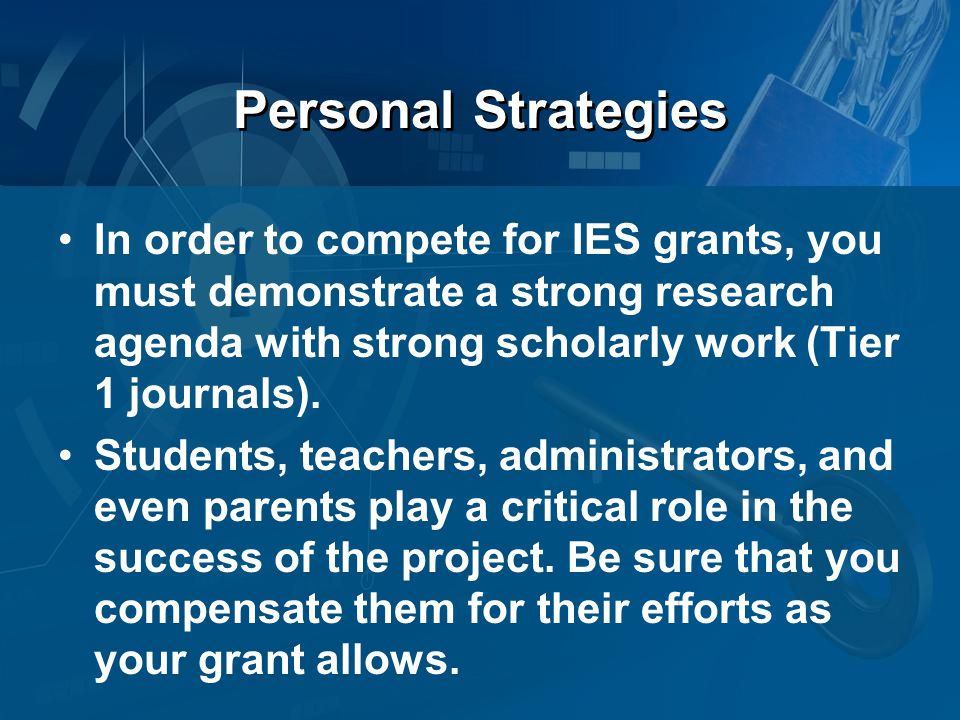 Personal Strategies In order to compete for IES grants, you must demonstrate a strong research agenda with strong scholarly work (Tier 1 journals).