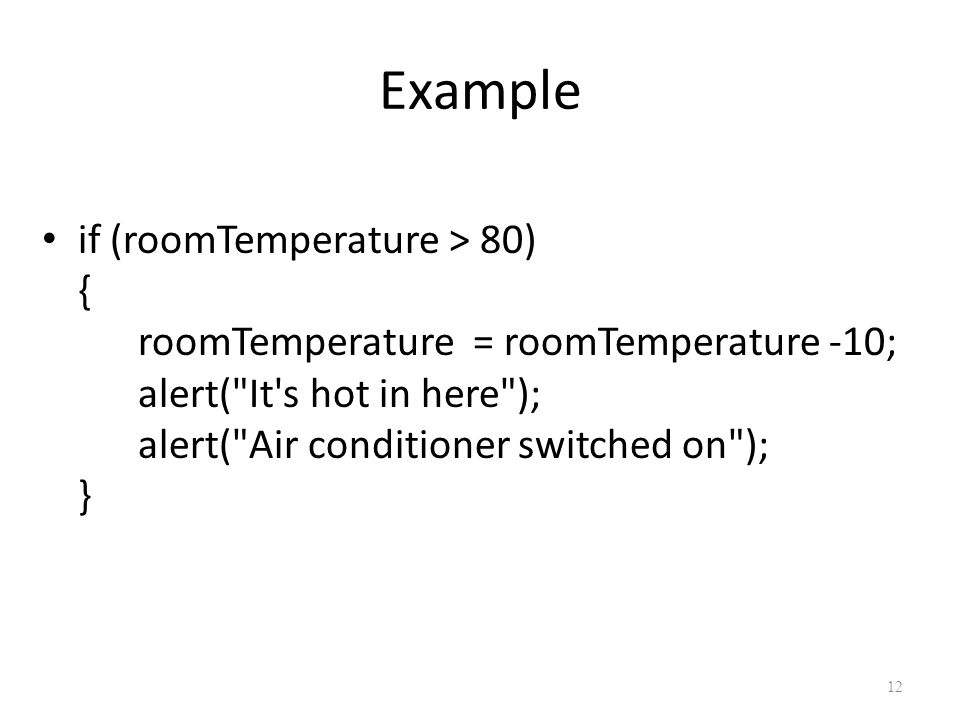 Example if (roomTemperature > 80) { roomTemperature = roomTemperature -10; alert( It s hot in here ); alert( Air conditioner switched on ); } 12