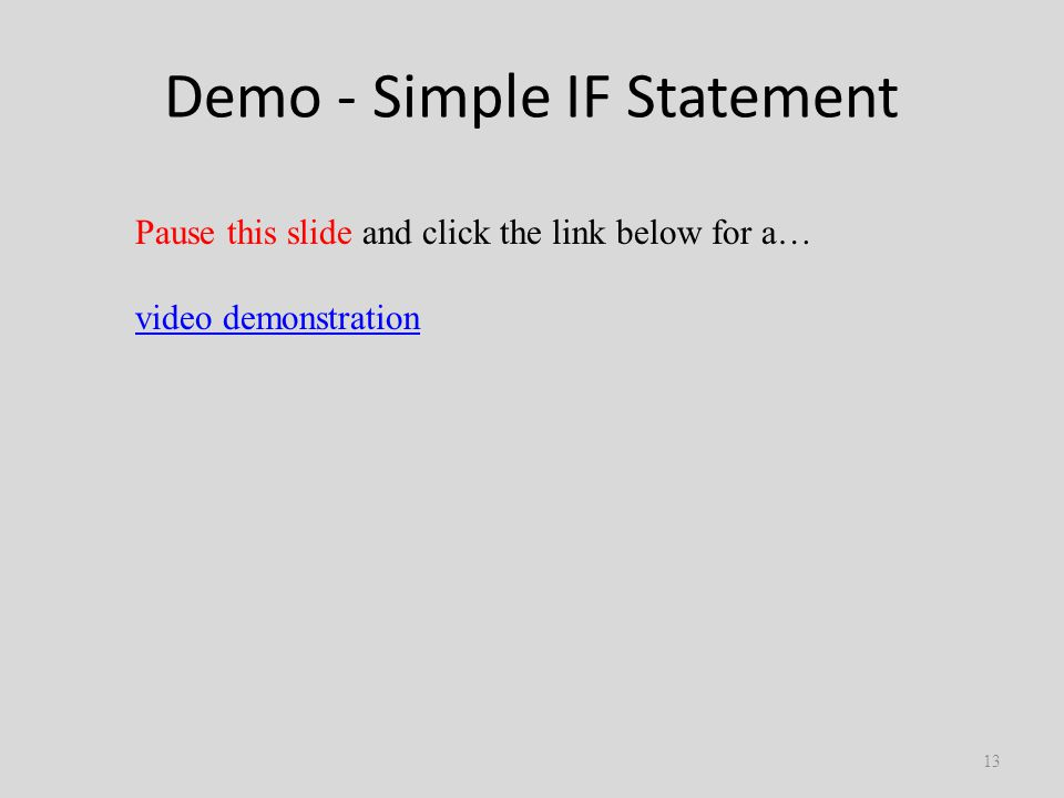 Demo - Simple IF Statement 13 Pause this slide and click the link below for a… video demonstration