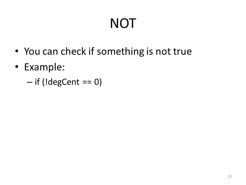 NOT You can check if something is not true Example: – if (!degCent == 0) 19