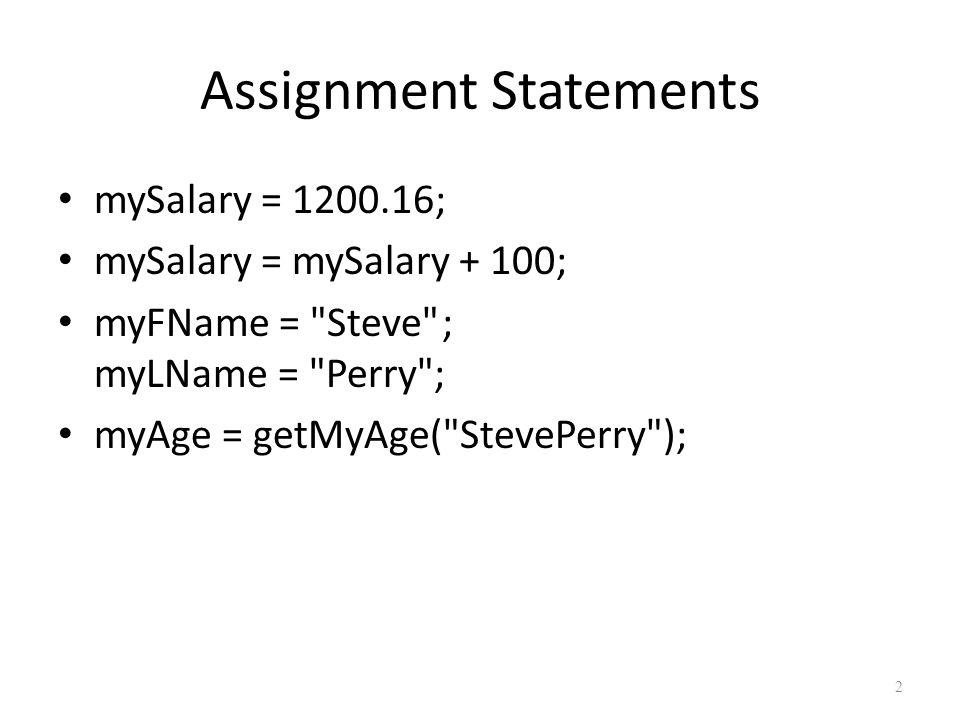 Assignment Statements mySalary = 1200.16; mySalary = mySalary + 100; myFName = Steve ; myLName = Perry ; myAge = getMyAge( StevePerry ); 2