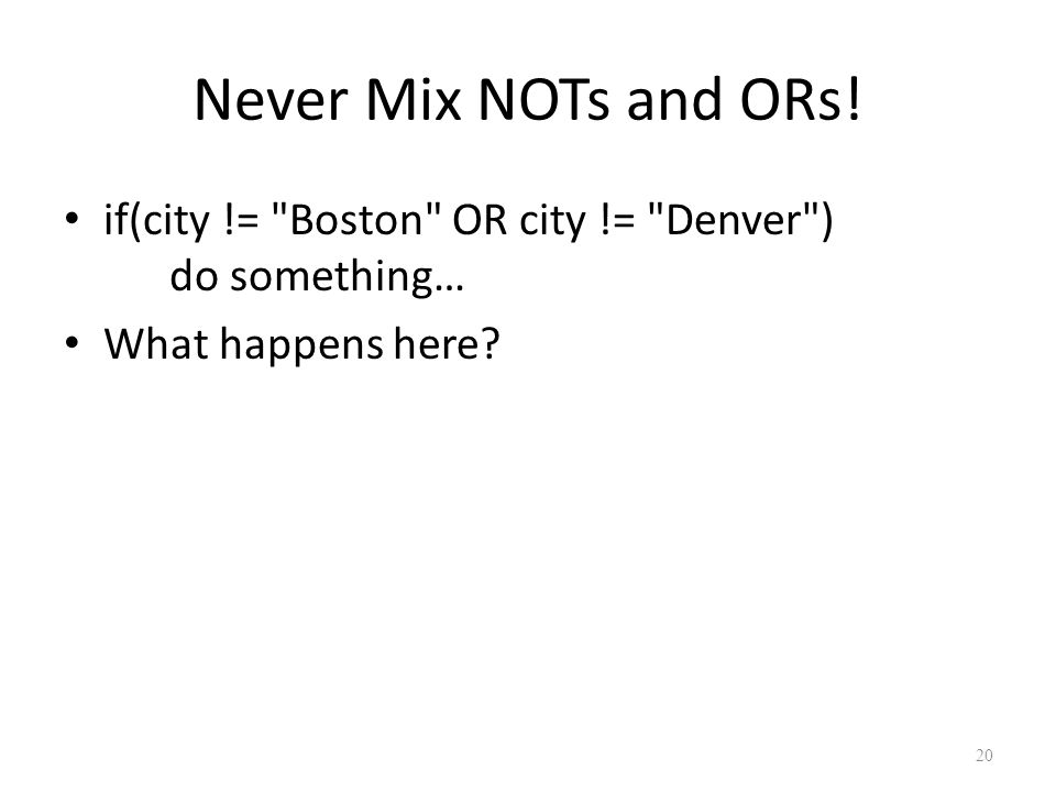 Never Mix NOTs and ORs.if(city != Boston OR city != Denver ) do something… What happens here.