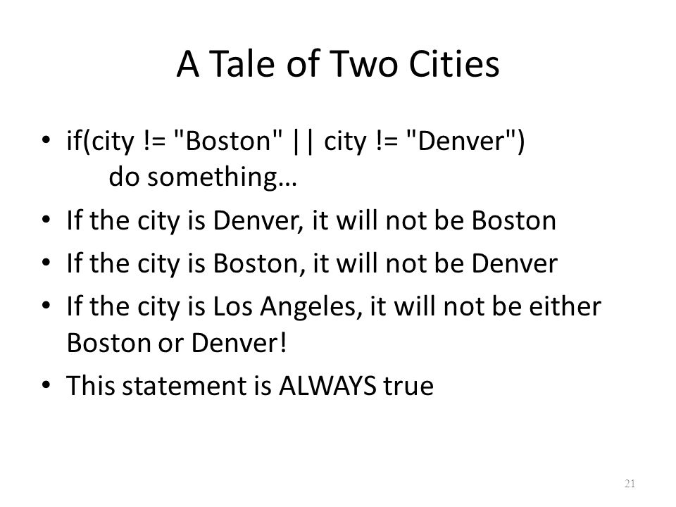 A Tale of Two Cities if(city != Boston || city != Denver ) do something… If the city is Denver, it will not be Boston If the city is Boston, it will not be Denver If the city is Los Angeles, it will not be either Boston or Denver.
