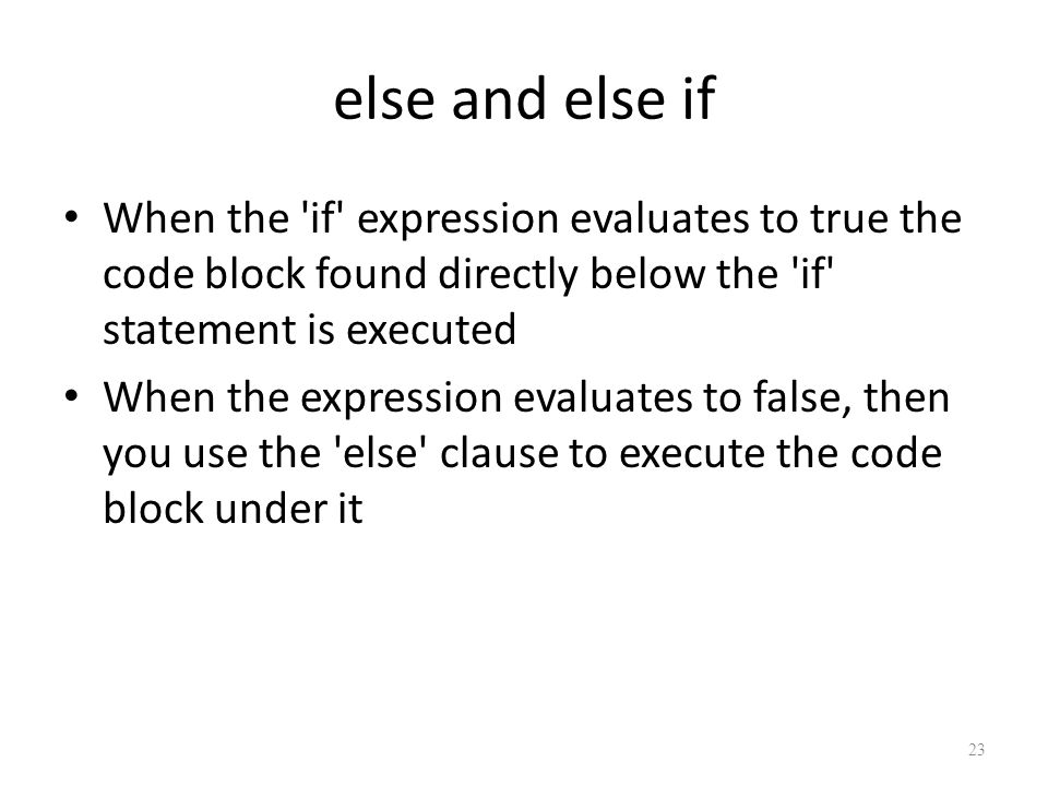 else and else if When the if expression evaluates to true the code block found directly below the if statement is executed When the expression evaluates to false, then you use the else clause to execute the code block under it 23