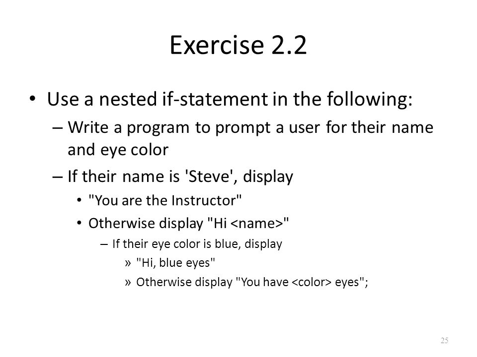 Exercise 2.2 Use a nested if-statement in the following: – Write a program to prompt a user for their name and eye color – If their name is Steve , display You are the Instructor Otherwise display Hi – If their eye color is blue, display » Hi, blue eyes » Otherwise display You have eyes ; 25