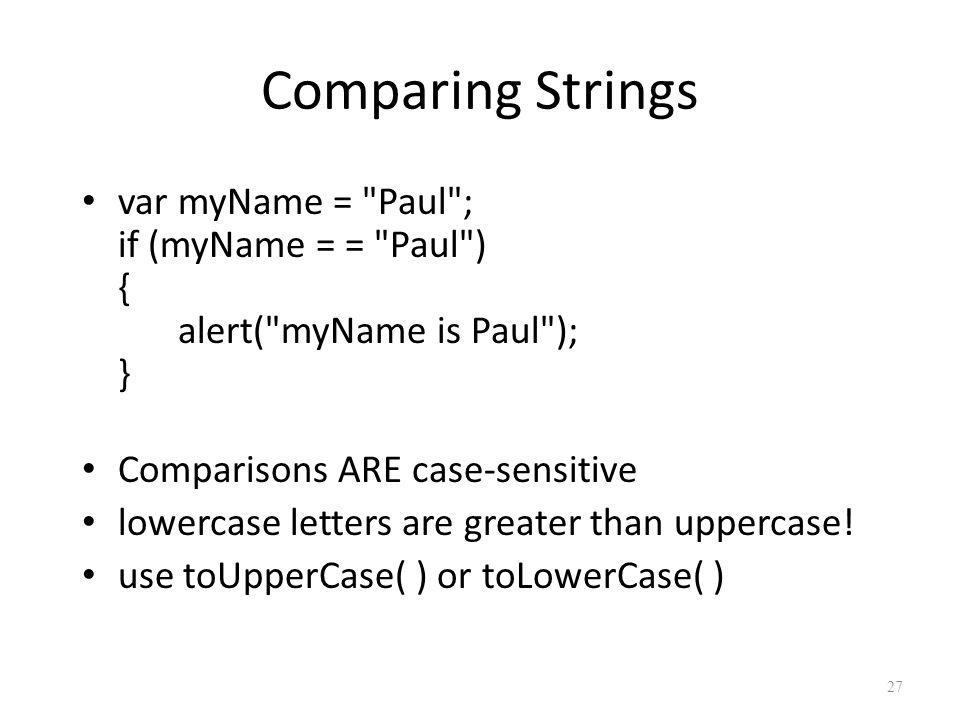 Comparing Strings var myName = Paul ; if (myName = = Paul ) { alert( myName is Paul ); } Comparisons ARE case-sensitive lowercase letters are greater than uppercase.