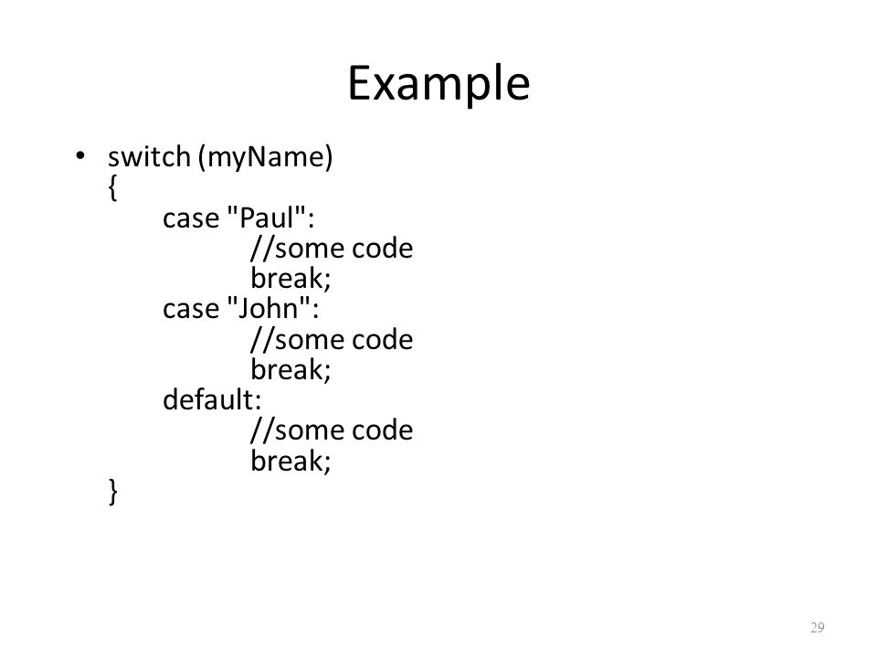 Example switch (myName) { case Paul : //some code break; case John : //some code break; default: //some code break; } 29