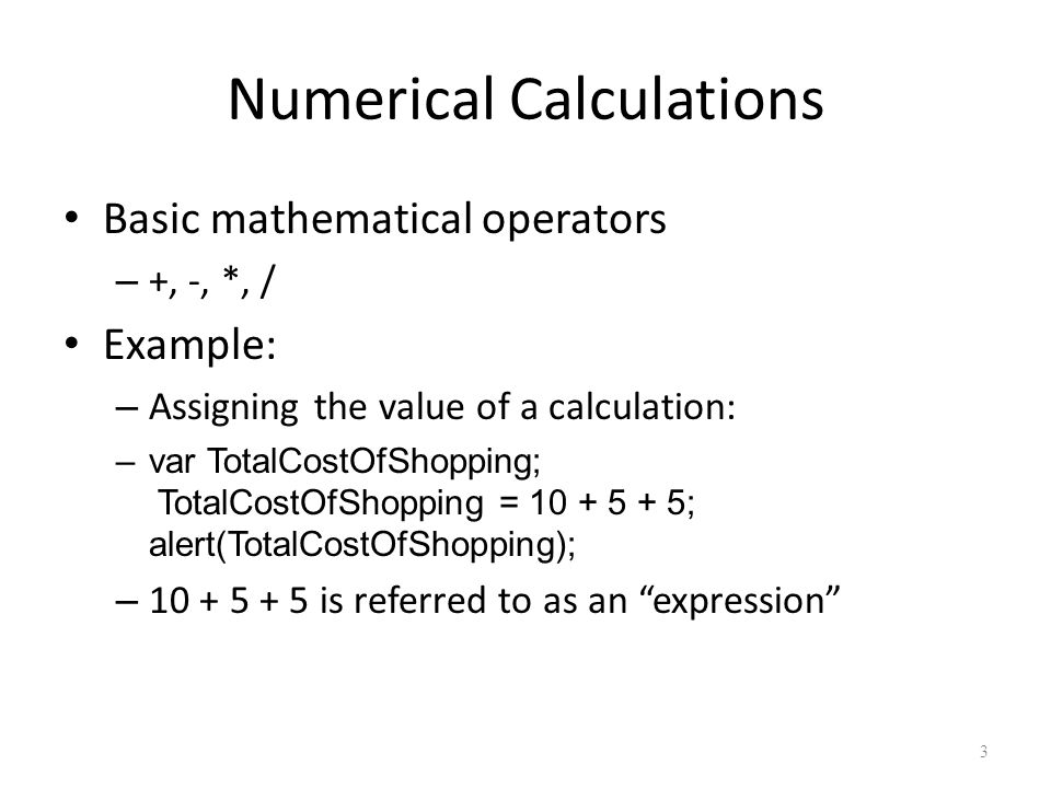 3 Numerical Calculations Basic mathematical operators – +, -, *, / Example: – Assigning the value of a calculation: –var TotalCostOfShopping; TotalCostOfShopping = 10 + 5 + 5; alert(TotalCostOfShopping); – 10 + 5 + 5 is referred to as an expression