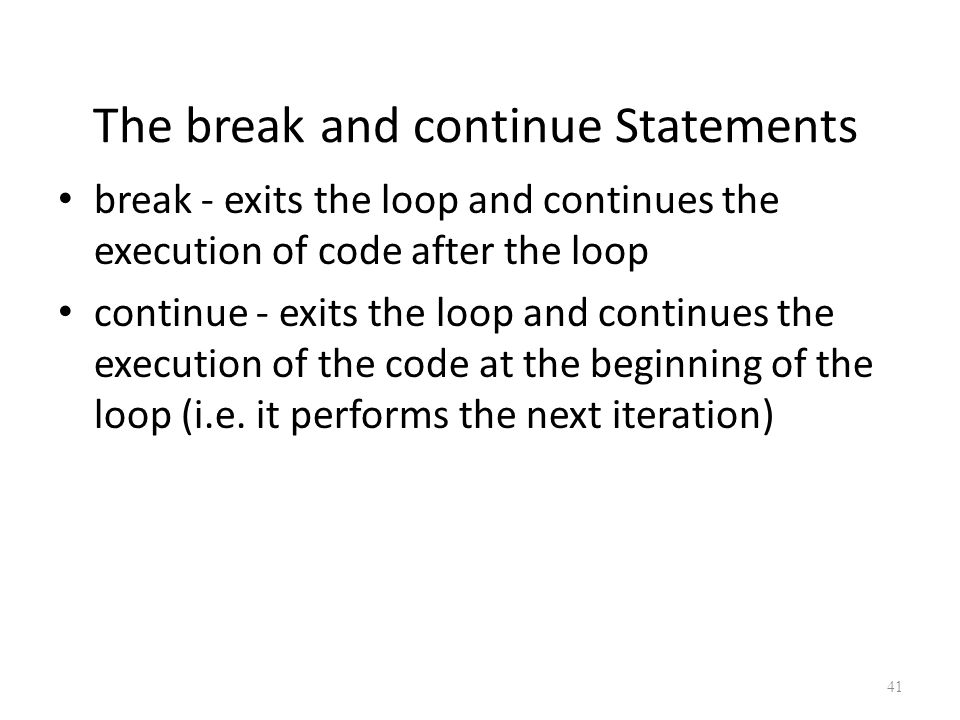 The break and continue Statements break - exits the loop and continues the execution of code after the loop continue - exits the loop and continues the execution of the code at the beginning of the loop (i.e.
