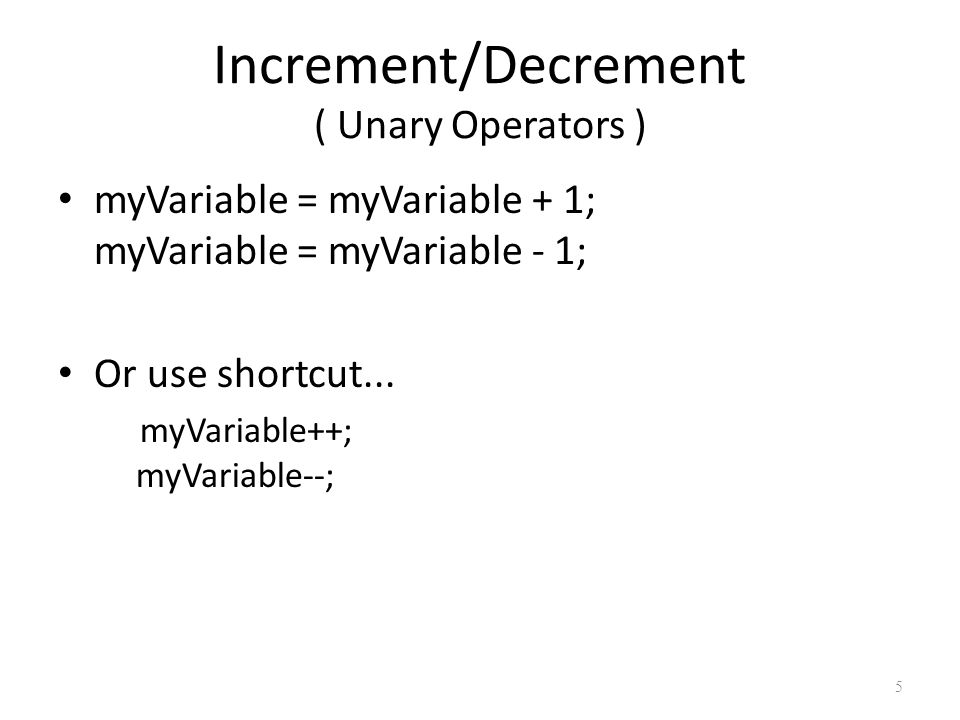 5 Increment/Decrement ( Unary Operators ) myVariable = myVariable + 1; myVariable = myVariable - 1; Or use shortcut...