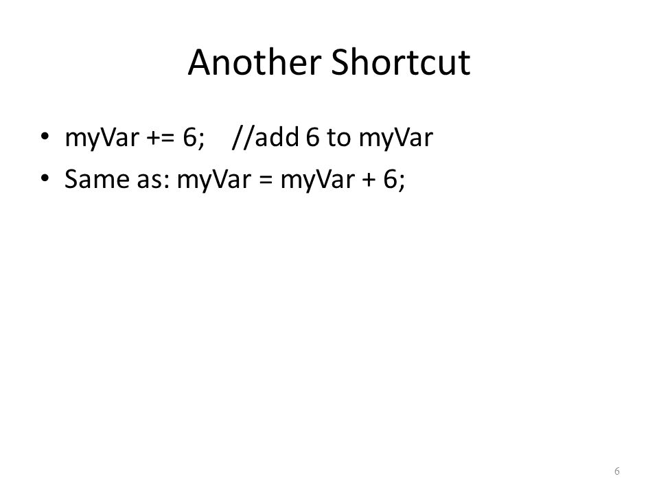 6 Another Shortcut myVar += 6; //add 6 to myVar Same as: myVar = myVar + 6;