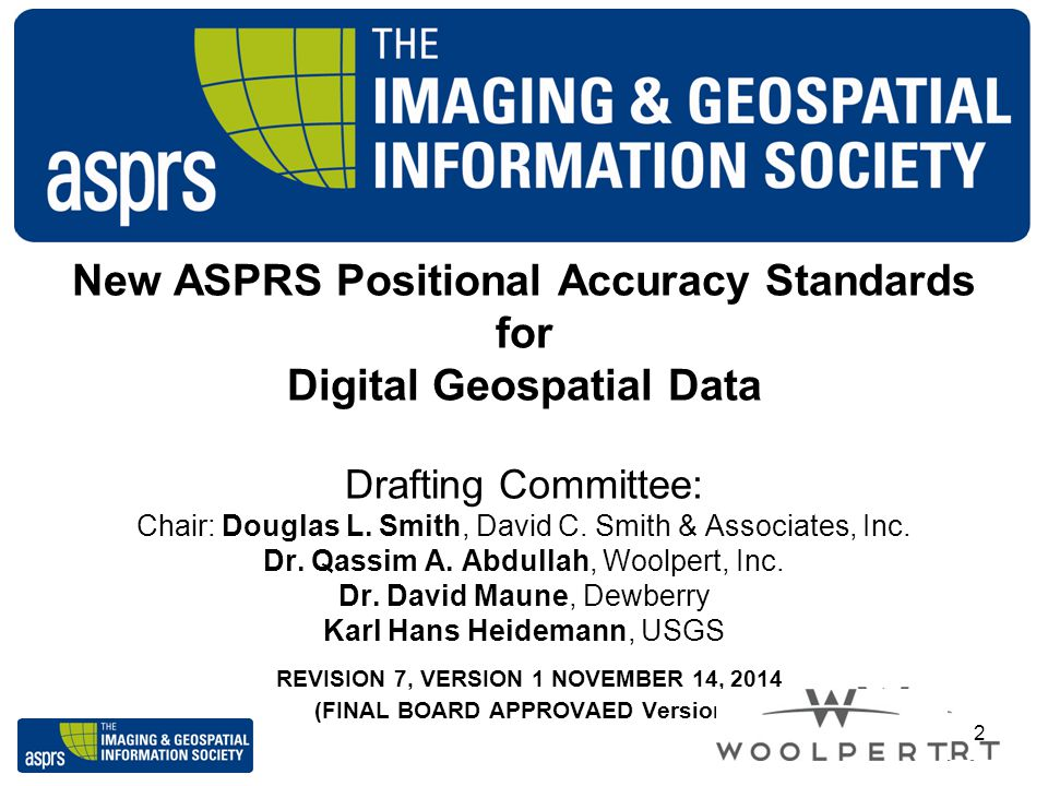New ASPRS Positional Accuracy Standards for Digital Geospatial Data Drafting Committee: Chair: Douglas L. Smith, David C. Smith & Associates, Inc. Dr.
