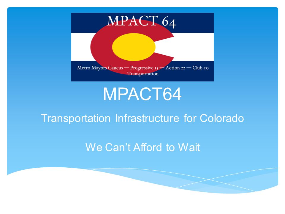 MPACT64 Transportation Infrastructure for Colorado We Can't Afford to Wait