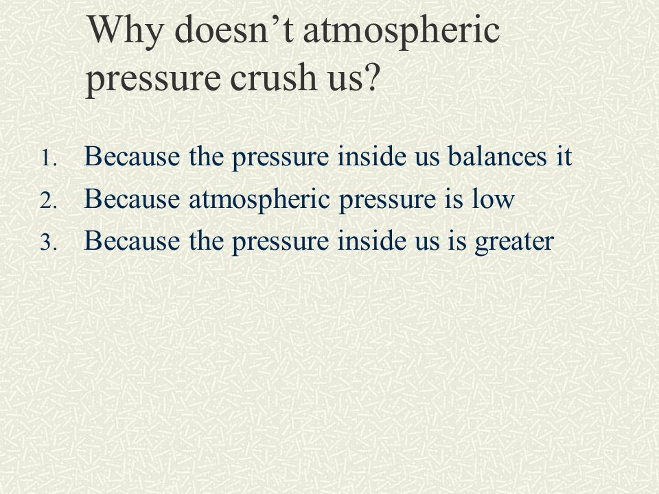 Why doesn't atmospheric pressure crush us. 1. Because the pressure inside us balances it 2.