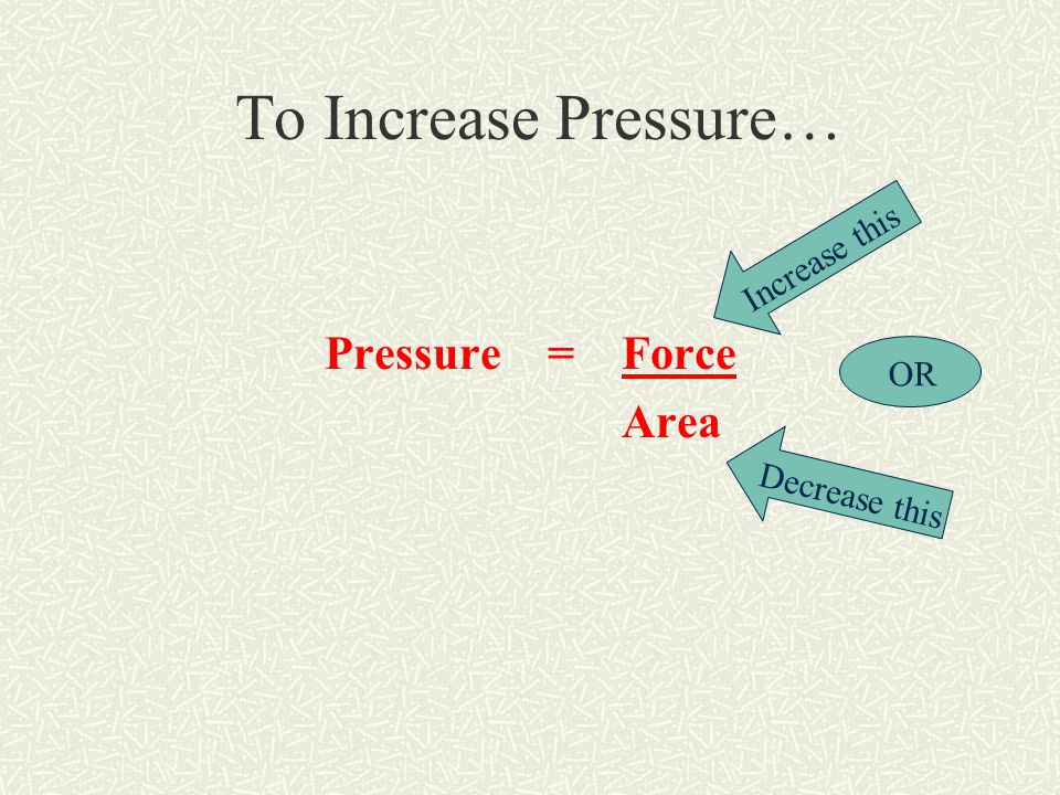 To Increase Pressure… Pressure = Force Area Increase this Decrease this OR