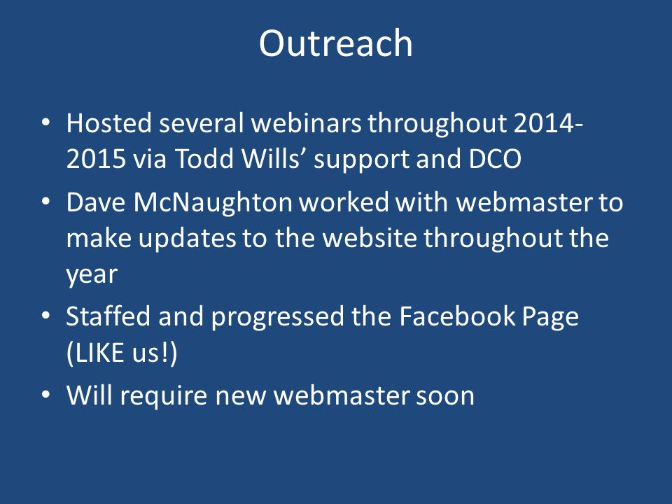Outreach Hosted several webinars throughout 2014- 2015 via Todd Wills' support and DCO Dave McNaughton worked with webmaster to make updates to the website throughout the year Staffed and progressed the Facebook Page (LIKE us!) Will require new webmaster soon