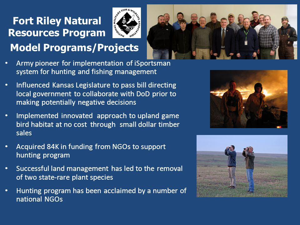 Army pioneer for implementation of iSportsman system for hunting and fishing management Influenced Kansas Legislature to pass bill directing local government to collaborate with DoD prior to making potentially negative decisions Implemented innovated approach to upland game bird habitat at no cost through small dollar timber sales Acquired 84K in funding from NGOs to support hunting program Successful land management has led to the removal of two state-rare plant species Hunting program has been acclaimed by a number of national NGOs Fort Riley Natural Resources Program Model Programs/Projects