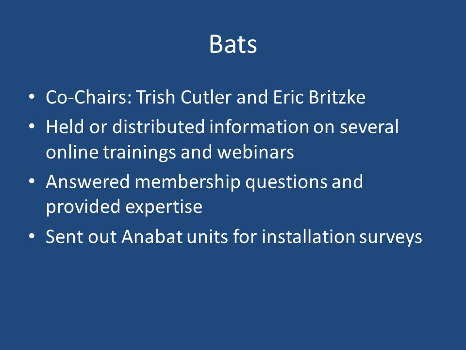 Bats Co-Chairs: Trish Cutler and Eric Britzke Held or distributed information on several online trainings and webinars Answered membership questions and provided expertise Sent out Anabat units for installation surveys