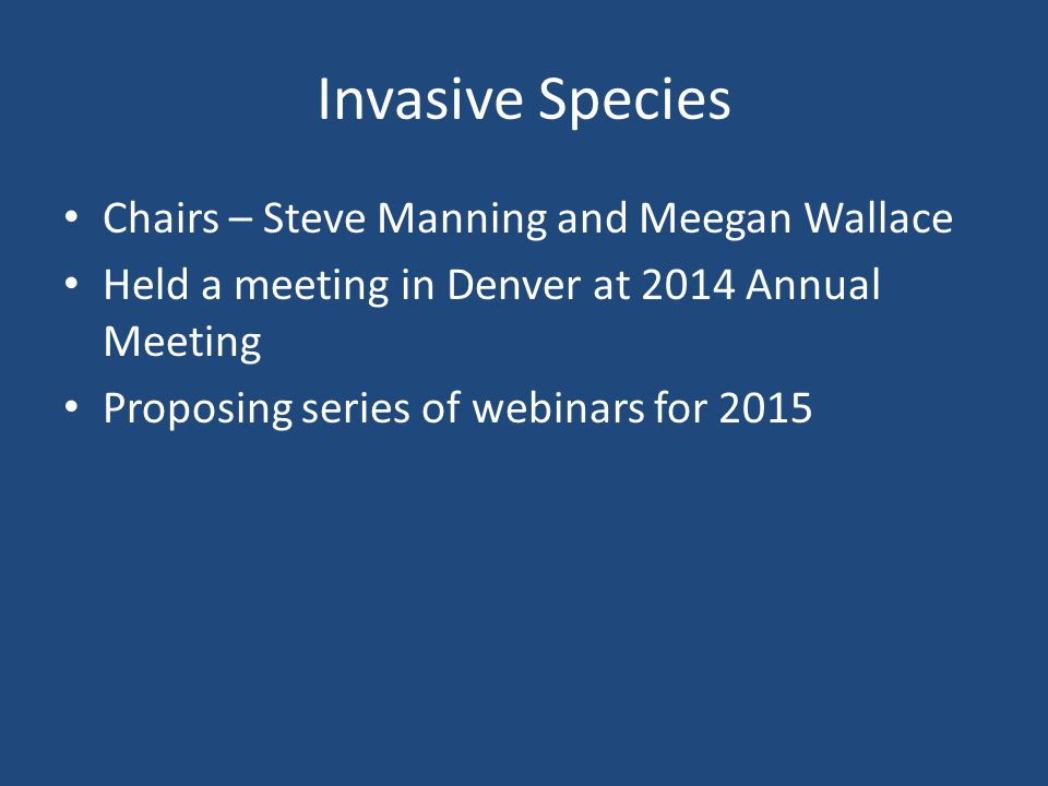 Invasive Species Chairs – Steve Manning and Meegan Wallace Held a meeting in Denver at 2014 Annual Meeting Proposing series of webinars for 2015