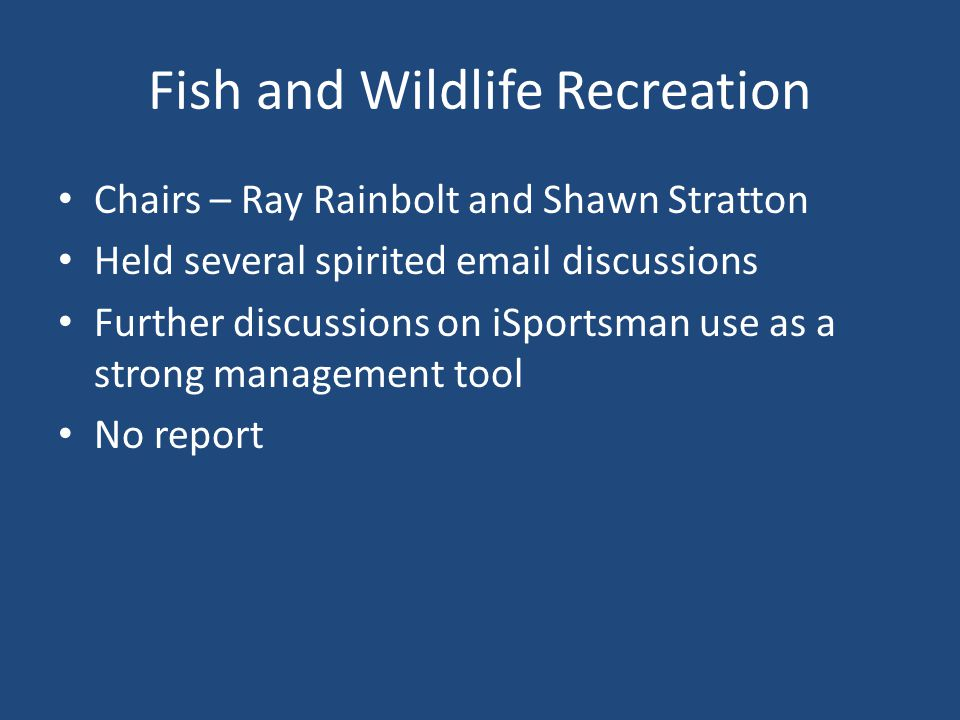 Fish and Wildlife Recreation Chairs – Ray Rainbolt and Shawn Stratton Held several spirited email discussions Further discussions on iSportsman use as a strong management tool No report