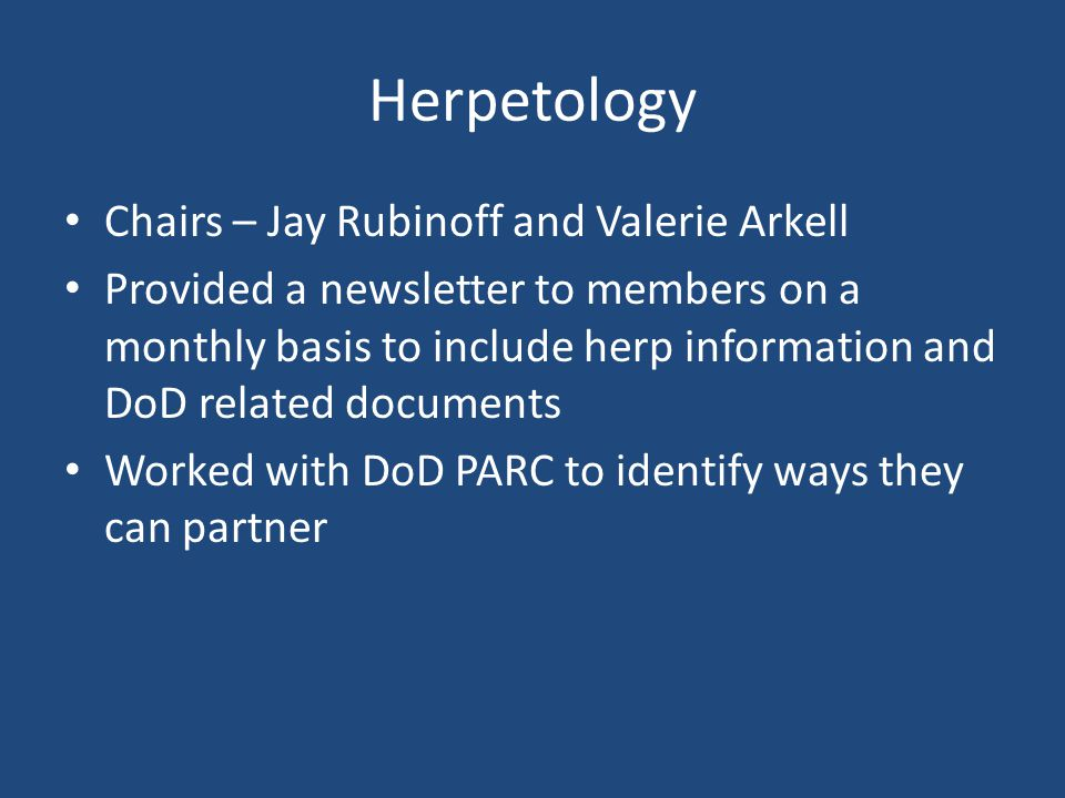 Herpetology Chairs – Jay Rubinoff and Valerie Arkell Provided a newsletter to members on a monthly basis to include herp information and DoD related documents Worked with DoD PARC to identify ways they can partner