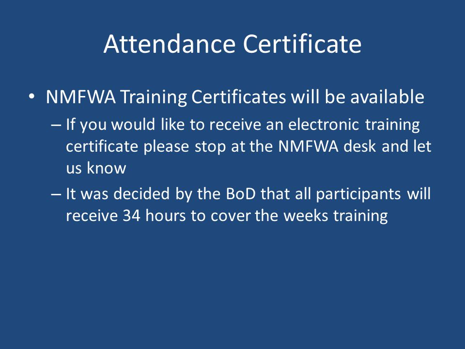 Attendance Certificate NMFWA Training Certificates will be available – If you would like to receive an electronic training certificate please stop at the NMFWA desk and let us know – It was decided by the BoD that all participants will receive 34 hours to cover the weeks training