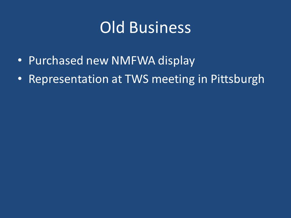 Old Business Purchased new NMFWA display Representation at TWS meeting in Pittsburgh