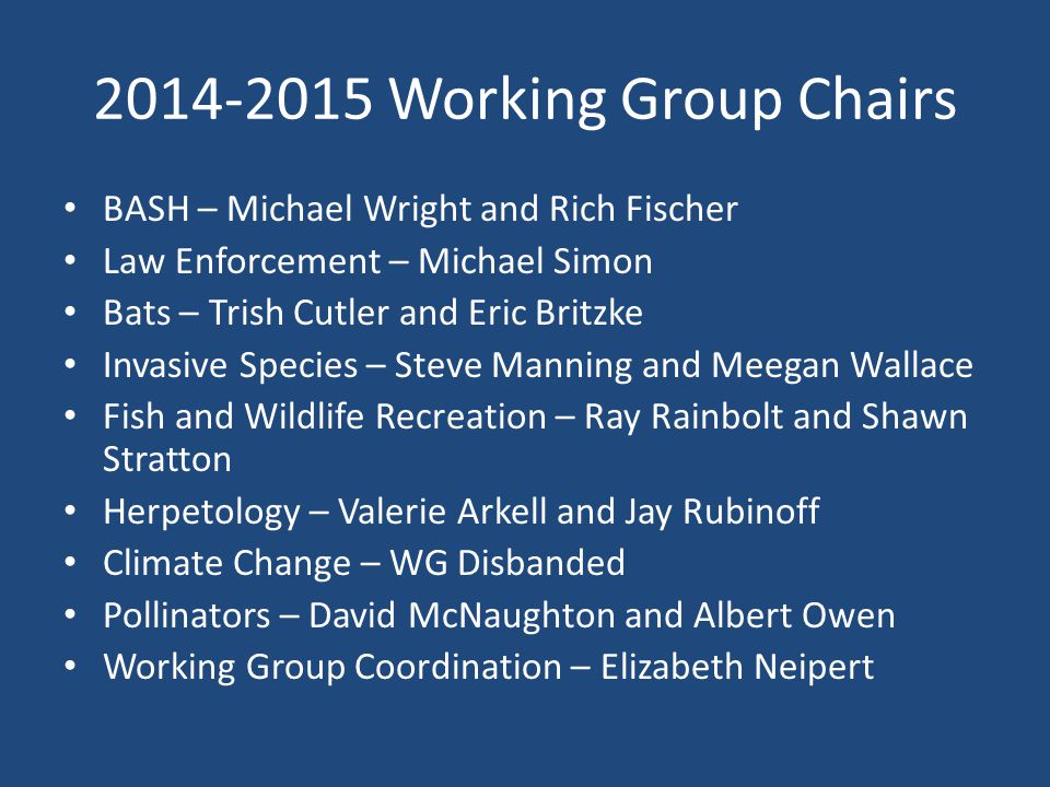 2014-2015 Working Group Chairs BASH – Michael Wright and Rich Fischer Law Enforcement – Michael Simon Bats – Trish Cutler and Eric Britzke Invasive Species – Steve Manning and Meegan Wallace Fish and Wildlife Recreation – Ray Rainbolt and Shawn Stratton Herpetology – Valerie Arkell and Jay Rubinoff Climate Change – WG Disbanded Pollinators – David McNaughton and Albert Owen Working Group Coordination – Elizabeth Neipert