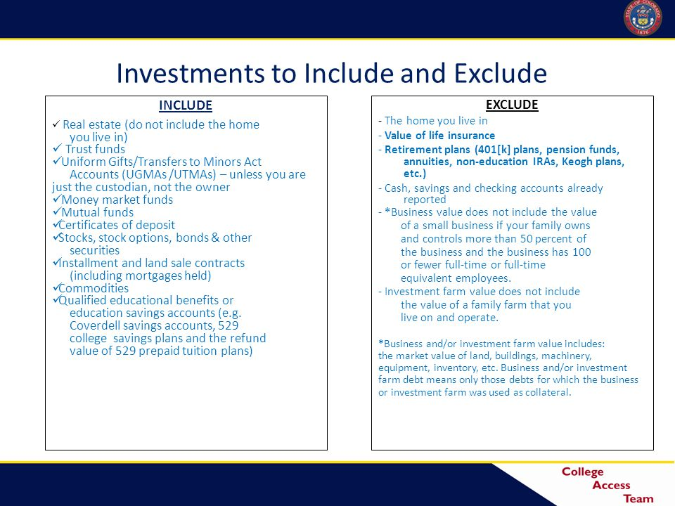 Investments to Include and Exclude INCLUDE Real estate (do not include the home you live in) Trust funds Uniform Gifts/Transfers to Minors Act Accounts (UGMAs /UTMAs) – unless you are just the custodian, not the owner Money market funds Mutual funds Certificates of deposit Stocks, stock options, bonds & other securities Installment and land sale contracts (including mortgages held) Commodities Qualified educational benefits or education savings accounts (e.g.