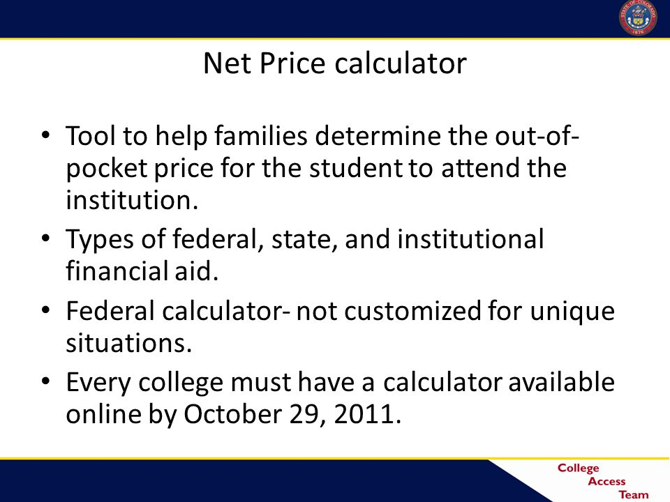 Net Price calculator Tool to help families determine the out-of- pocket price for the student to attend the institution.