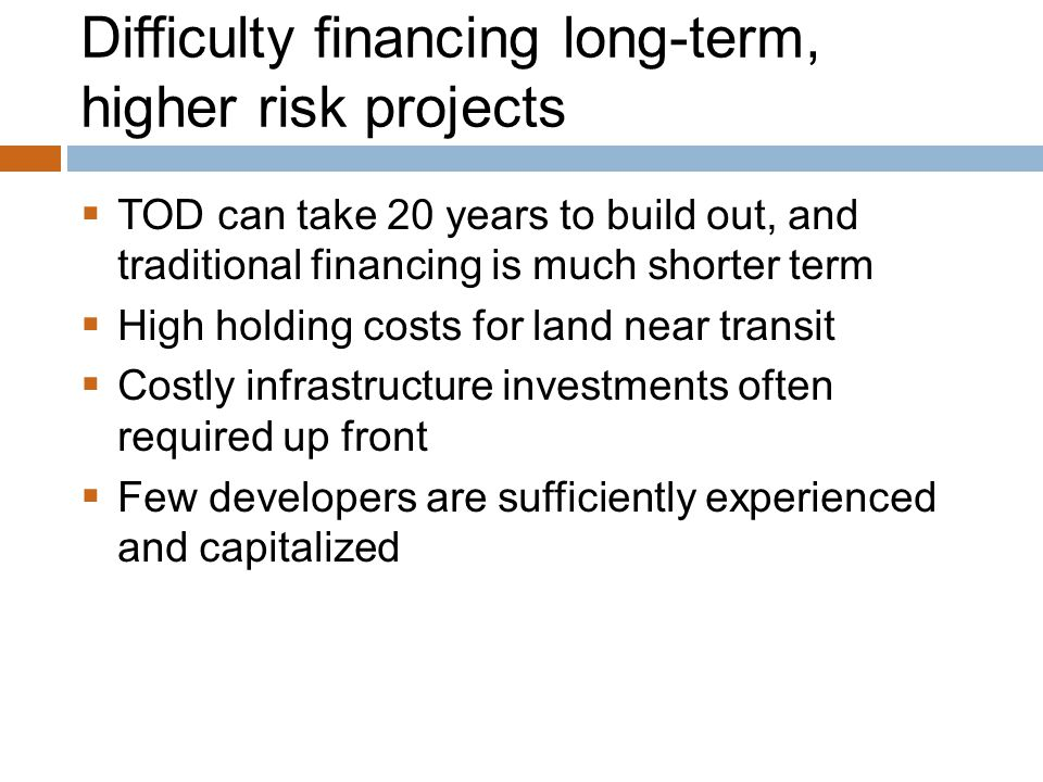 Difficulty financing long-term, higher risk projects  TOD can take 20 years to build out, and traditional financing is much shorter term  High holding costs for land near transit  Costly infrastructure investments often required up front  Few developers are sufficiently experienced and capitalized