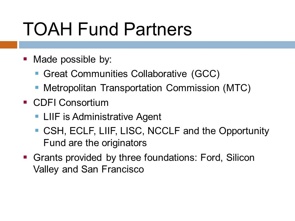 TOAH Fund Partners  Made possible by:  Great Communities Collaborative (GCC)  Metropolitan Transportation Commission (MTC)  CDFI Consortium  LIIF is Administrative Agent  CSH, ECLF, LIIF, LISC, NCCLF and the Opportunity Fund are the originators  Grants provided by three foundations: Ford, Silicon Valley and San Francisco