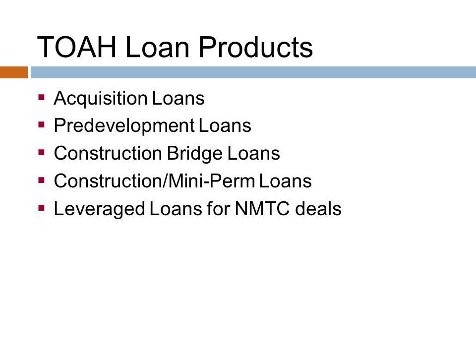 TOAH Loan Products  Acquisition Loans  Predevelopment Loans  Construction Bridge Loans  Construction/Mini-Perm Loans  Leveraged Loans for NMTC deals