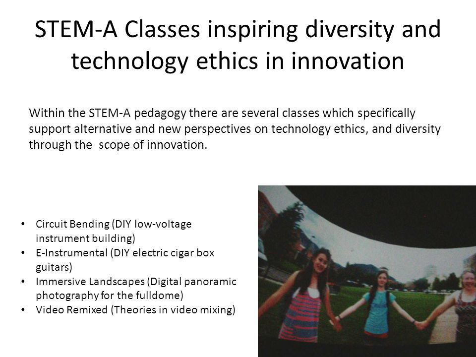 STEM-A Classes inspiring diversity and technology ethics in innovation Within the STEM-A pedagogy there are several classes which specifically support alternative and new perspectives on technology ethics, and diversity through the scope of innovation.