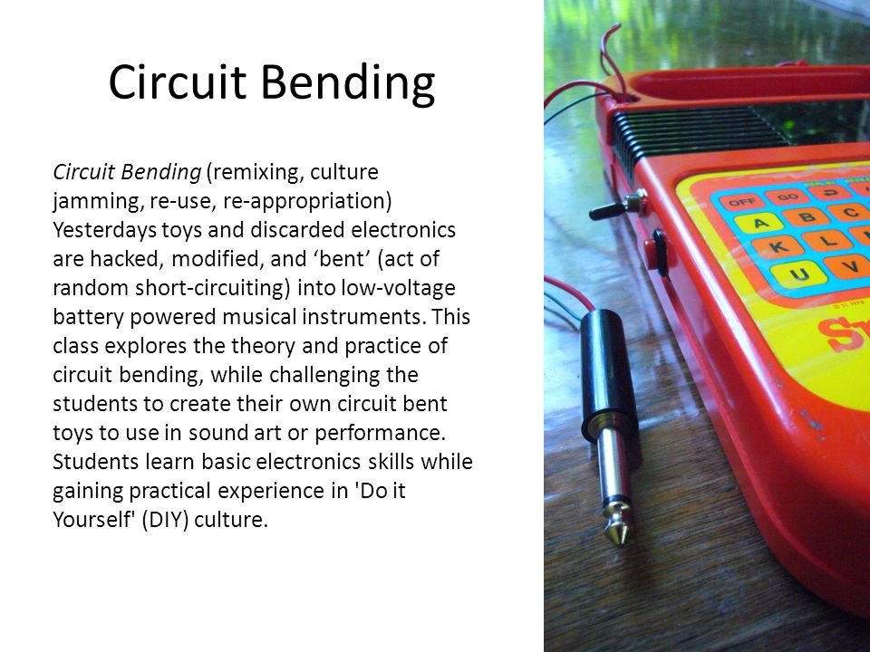 Circuit Bending Circuit Bending (remixing, culture jamming, re-use, re-appropriation) Yesterdays toys and discarded electronics are hacked, modified, and 'bent' (act of random short-circuiting) into low-voltage battery powered musical instruments.