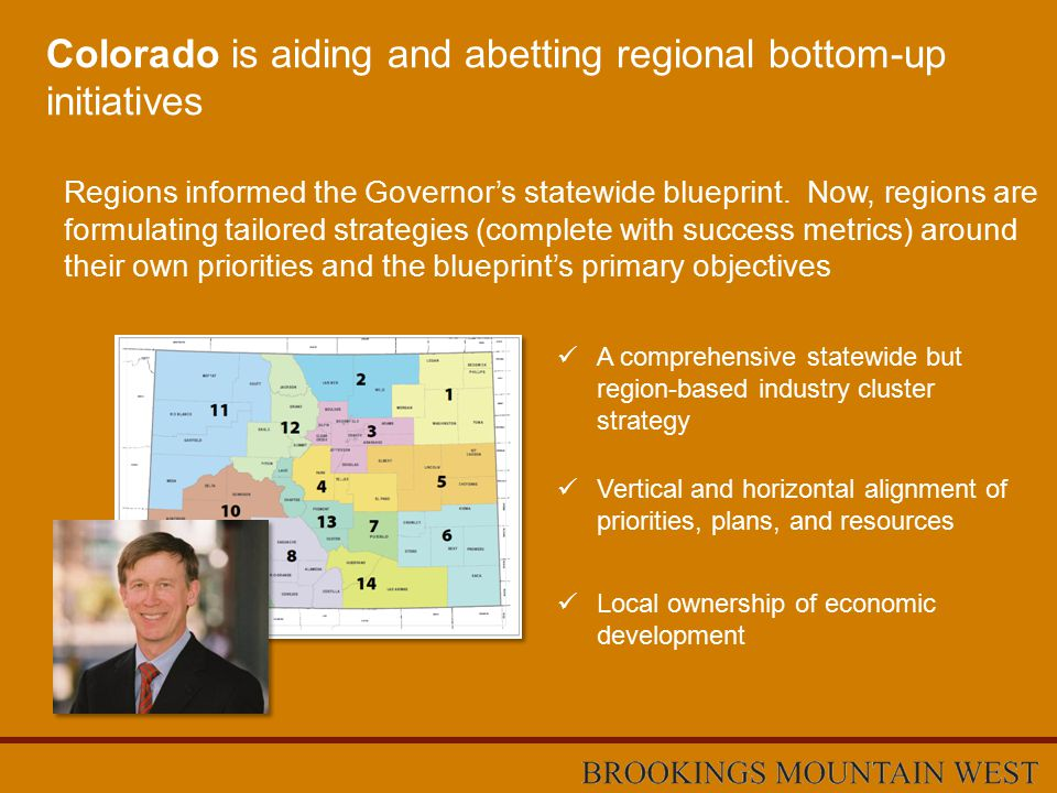 Colorado is aiding and abetting regional bottom-up initiatives A comprehensive statewide but region-based industry cluster strategy Regions informed the Governor's statewide blueprint.