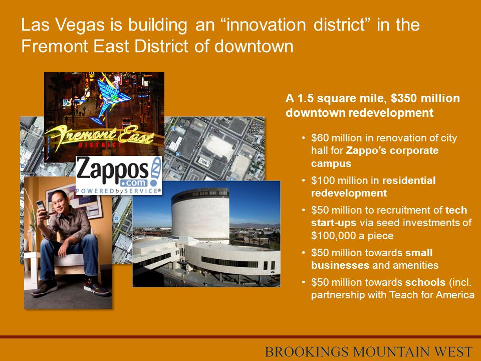 Las Vegas is building an innovation district in the Fremont East District of downtown $60 million in renovation of city hall for Zappo's corporate campus $100 million in residential redevelopment $50 million to recruitment of tech start-ups via seed investments of $100,000 a piece $50 million towards small businesses and amenities $50 million towards schools (incl.