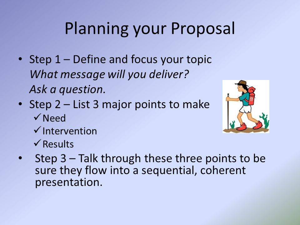 Planning your Proposal Step 1 – Define and focus your topic What message will you deliver? Ask a question. Step 2 – List 3 major points to make Need I