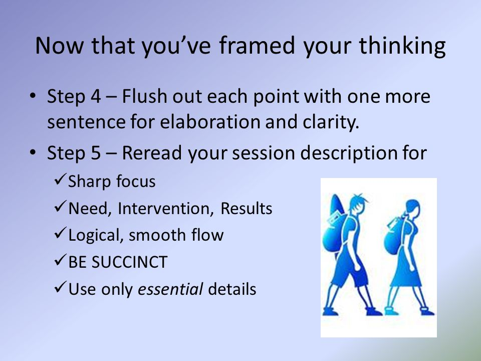 Now that you've framed your thinking Step 4 – Flush out each point with one more sentence for elaboration and clarity. Step 5 – Reread your session de