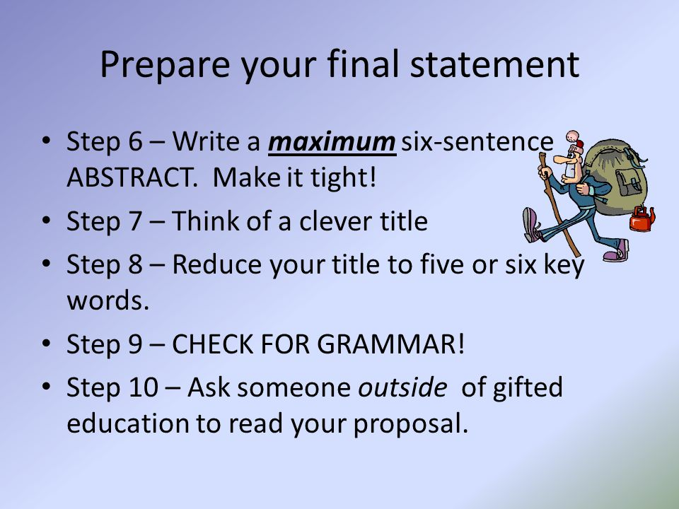 Prepare your final statement Step 6 – Write a maximum six-sentence ABSTRACT. Make it tight! Step 7 – Think of a clever title Step 8 – Reduce your titl